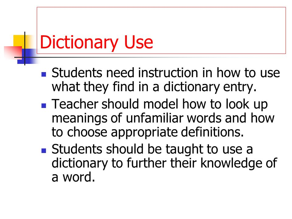 Dictionary Use Students need instruction in how to use what they find in a dictionary entry. Teacher should model how to look up meanings of unfamilia