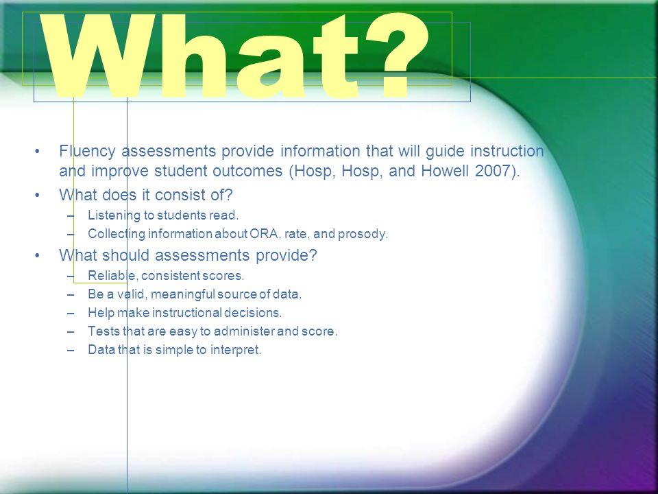 What? Fluency assessments provide information that will guide instruction and improve student outcomes (Hosp, Hosp, and Howell 2007). What does it con
