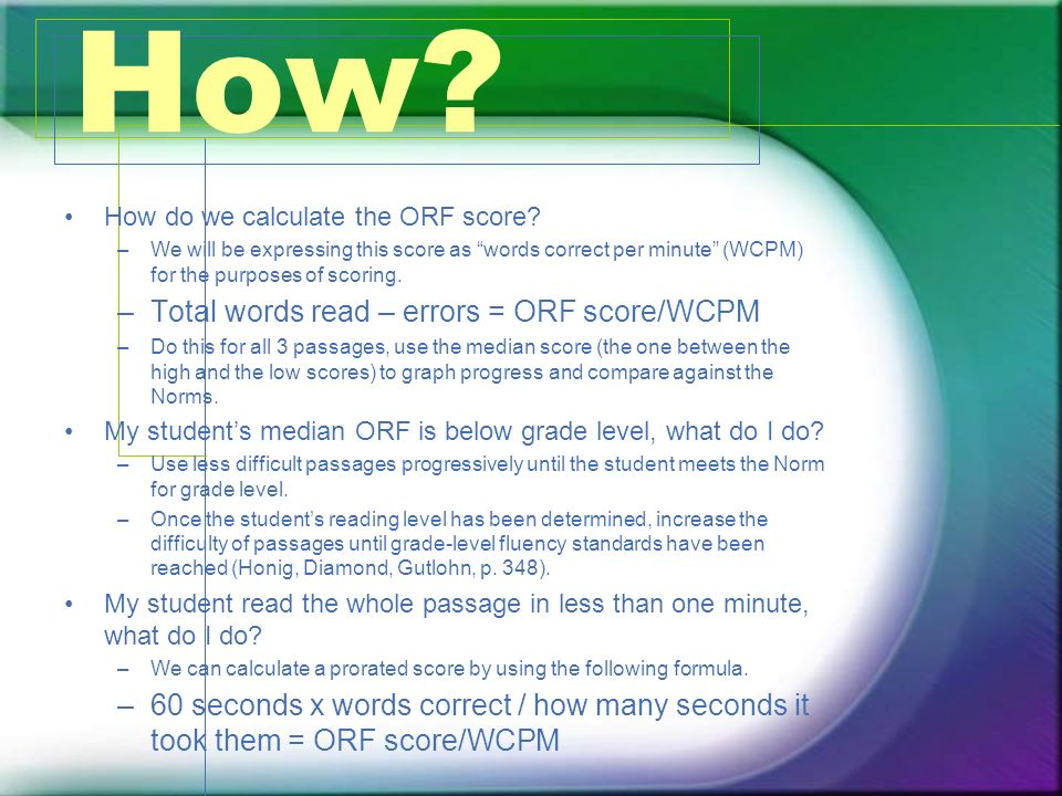 How? How do we calculate the ORF score? –We will be expressing this score as words correct per minute (WCPM) for the purposes of scoring. –Total words
