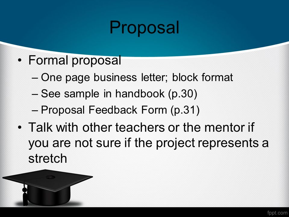 Proposal Formal proposal –One page business letter; block format –See sample in handbook (p.30) –Proposal Feedback Form (p.31) Talk with other teachers or the mentor if you are not sure if the project represents a stretch