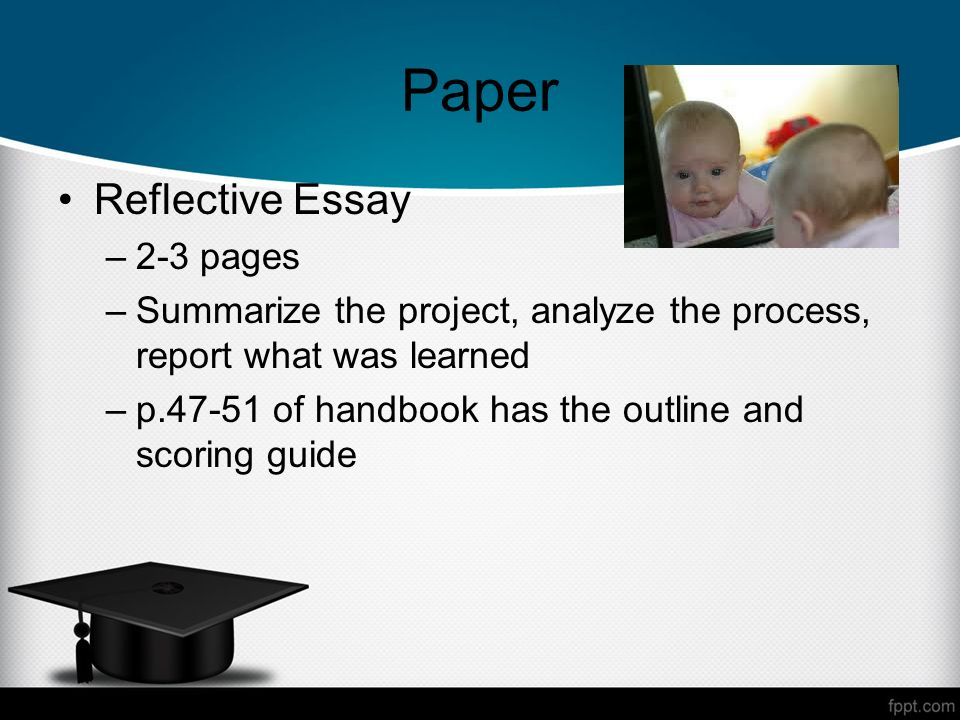 Paper Reflective Essay –2-3 pages –Summarize the project, analyze the process, report what was learned –p.47-51 of handbook has the outline and scoring guide
