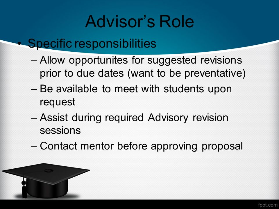 Advisors Role Specific responsibilities –Allow opportunites for suggested revisions prior to due dates (want to be preventative) –Be available to meet with students upon request –Assist during required Advisory revision sessions –Contact mentor before approving proposal