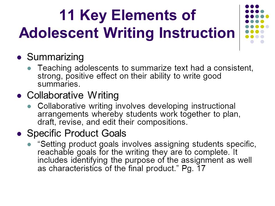 11 Key Elements of Adolescent Writing Instruction Summarizing Teaching adolescents to summarize text had a consistent, strong, positive effect on thei