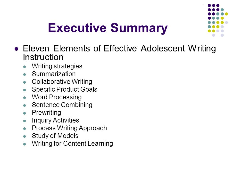 Executive Summary Eleven Elements of Effective Adolescent Writing Instruction Writing strategies Summarization Collaborative Writing Specific Product