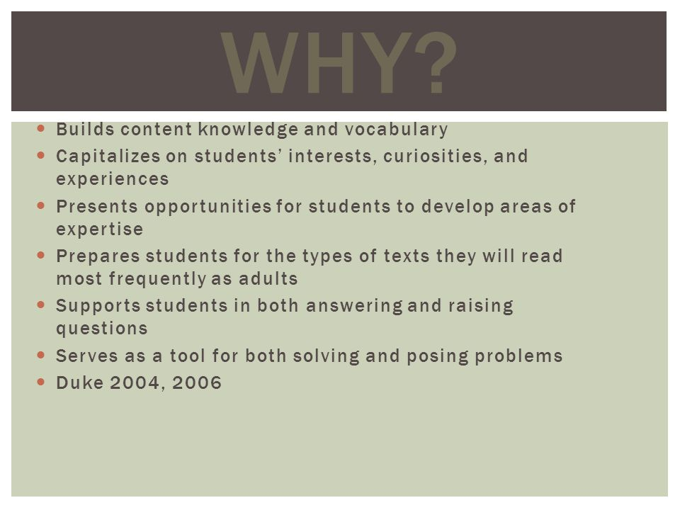 Builds content knowledge and vocabulary Capitalizes on students interests, curiosities, and experiences Presents opportunities for students to develop areas of expertise Prepares students for the types of texts they will read most frequently as adults Supports students in both answering and raising questions Serves as a tool for both solving and posing problems Duke 2004, 2006 WHY