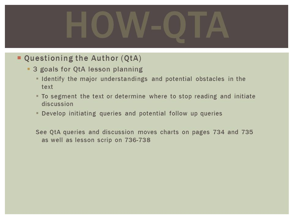 Questioning the Author (QtA) 3 goals for QtA lesson planning Identify the major understandings and potential obstacles in the text To segment the text or determine where to stop reading and initiate discussion Develop initiating queries and potential follow up queries See QtA queries and discussion moves charts on pages 734 and 735 as well as lesson scrip on HOW-QTA