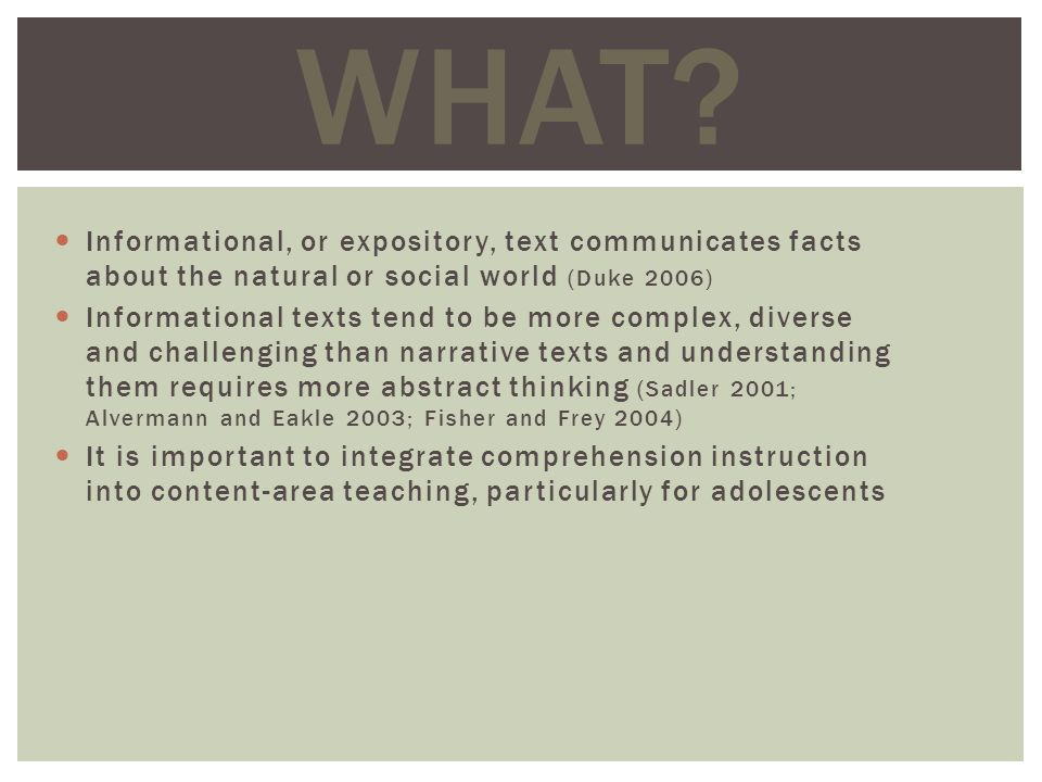 Informational, or expository, text communicates facts about the natural or social world (Duke 2006) Informational texts tend to be more complex, diverse and challenging than narrative texts and understanding them requires more abstract thinking (Sadler 2001; Alvermann and Eakle 2003; Fisher and Frey 2004) It is important to integrate comprehension instruction into content-area teaching, particularly for adolescents WHAT