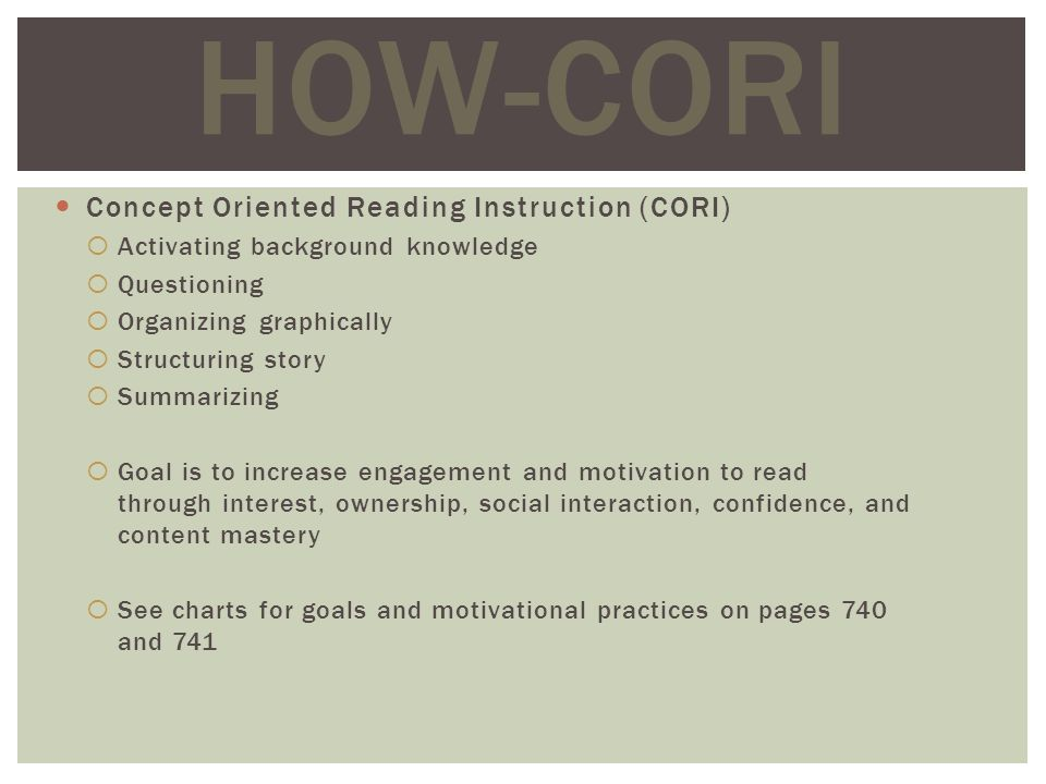 Concept Oriented Reading Instruction (CORI) Activating background knowledge Questioning Organizing graphically Structuring story Summarizing Goal is to increase engagement and motivation to read through interest, ownership, social interaction, confidence, and content mastery See charts for goals and motivational practices on pages 740 and 741 HOW-CORI