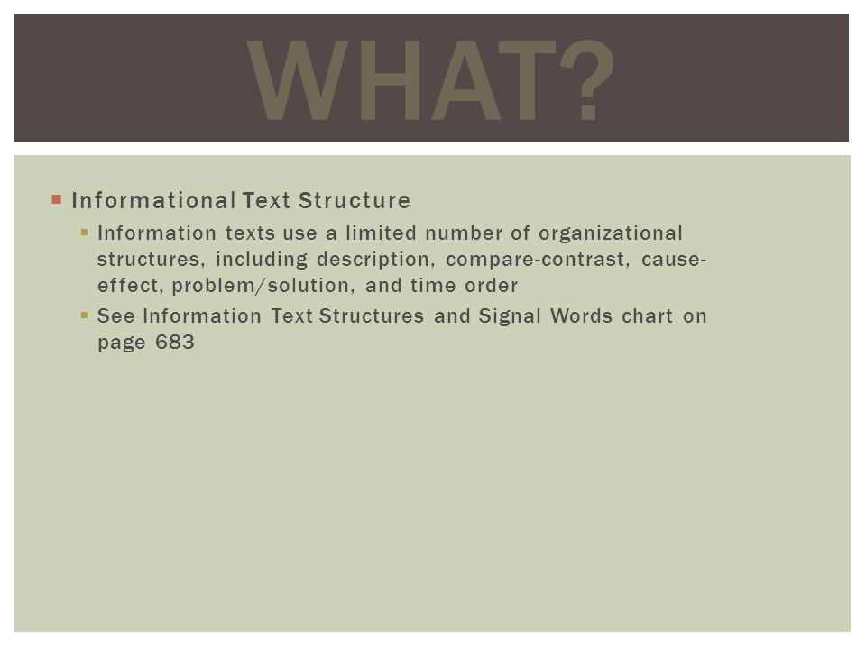 Informational Text Structure Information texts use a limited number of organizational structures, including description, compare-contrast, cause- effect, problem/solution, and time order See Information Text Structures and Signal Words chart on page 683 WHAT