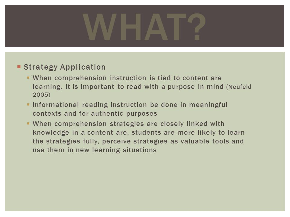 Strategy Application When comprehension instruction is tied to content are learning, it is important to read with a purpose in mind (Neufeld 2005) Informational reading instruction be done in meaningful contexts and for authentic purposes When comprehension strategies are closely linked with knowledge in a content are, students are more likely to learn the strategies fully, perceive strategies as valuable tools and use them in new learning situations WHAT