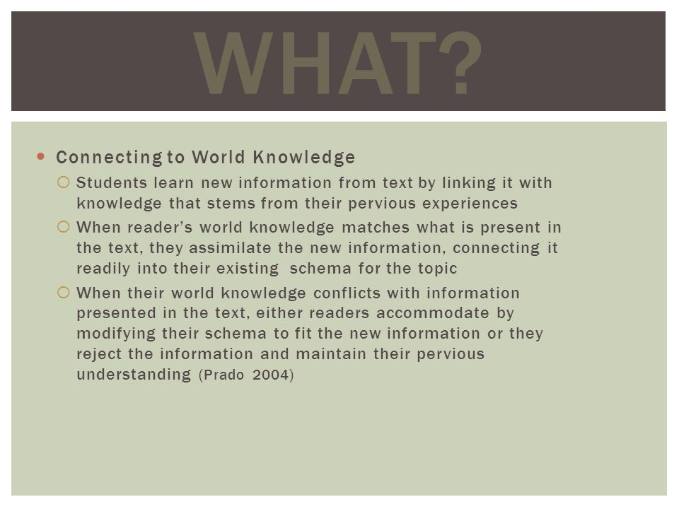 Connecting to World Knowledge Students learn new information from text by linking it with knowledge that stems from their pervious experiences When readers world knowledge matches what is present in the text, they assimilate the new information, connecting it readily into their existing schema for the topic When their world knowledge conflicts with information presented in the text, either readers accommodate by modifying their schema to fit the new information or they reject the information and maintain their pervious understanding (Prado 2004) WHAT