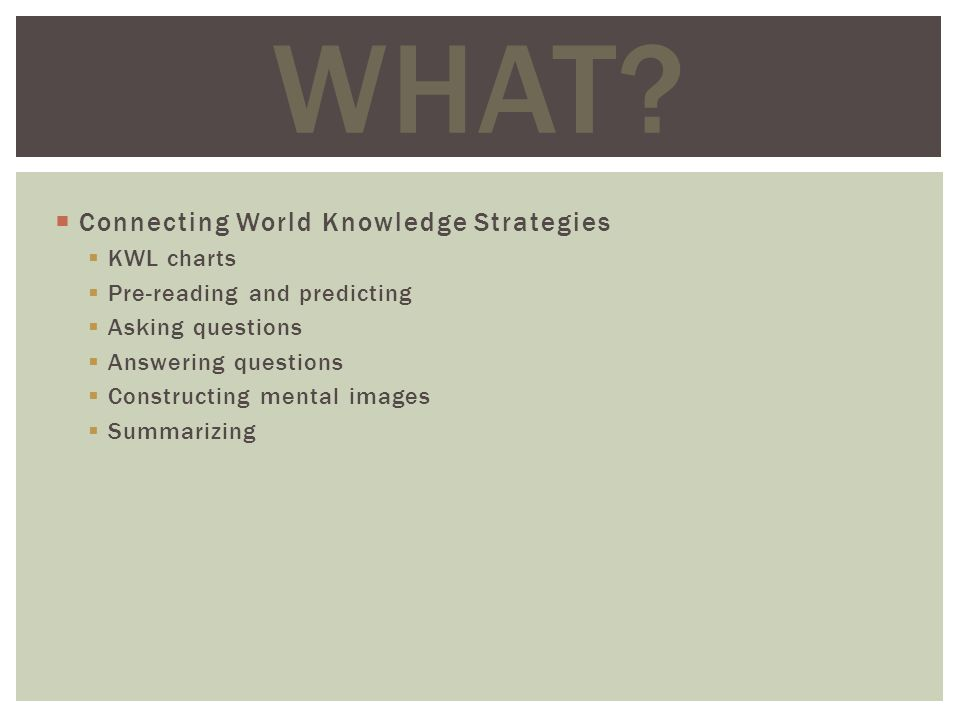 Connecting World Knowledge Strategies KWL charts Pre-reading and predicting Asking questions Answering questions Constructing mental images Summarizing WHAT