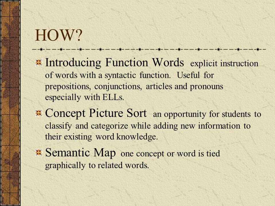 HOW? Introducing Function Words explicit instruction of words with a syntactic function. Useful for prepositions, conjunctions, articles and pronouns