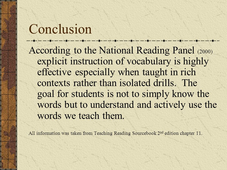 Conclusion According to the National Reading Panel (2000) explicit instruction of vocabulary is highly effective especially when taught in rich contex