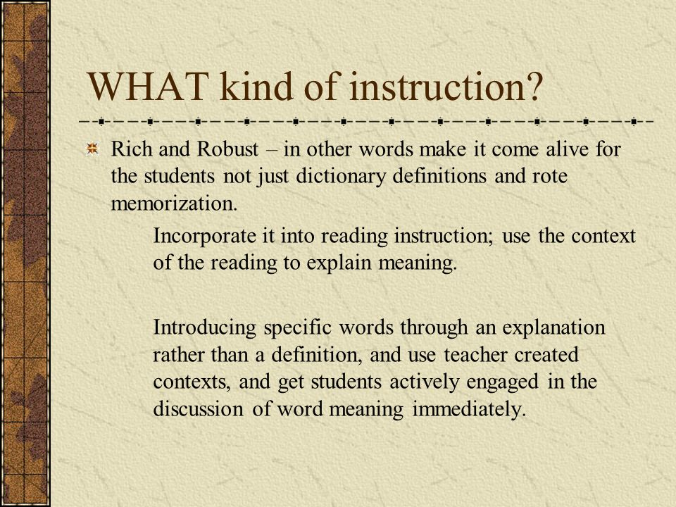 WHAT kind of instruction? Rich and Robust – in other words make it come alive for the students not just dictionary definitions and rote memorization.