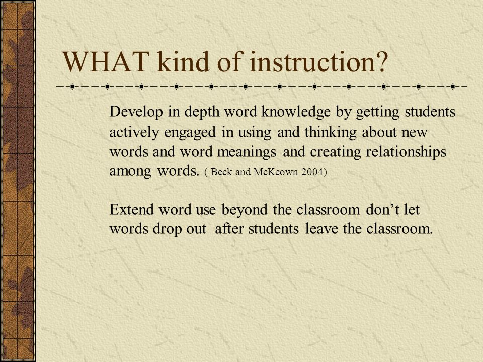 WHAT kind of instruction? Develop in depth word knowledge by getting students actively engaged in using and thinking about new words and word meanings