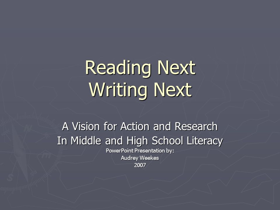 Reading Next Writing Next A Vision for Action and Research In Middle and High School Literacy PowerPoint Presentation by: Audrey Weekes 2007