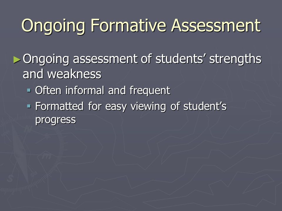 Ongoing Formative Assessment Ongoing assessment of students strengths and weakness Ongoing assessment of students strengths and weakness Often informal and frequent Often informal and frequent Formatted for easy viewing of students progress Formatted for easy viewing of students progress