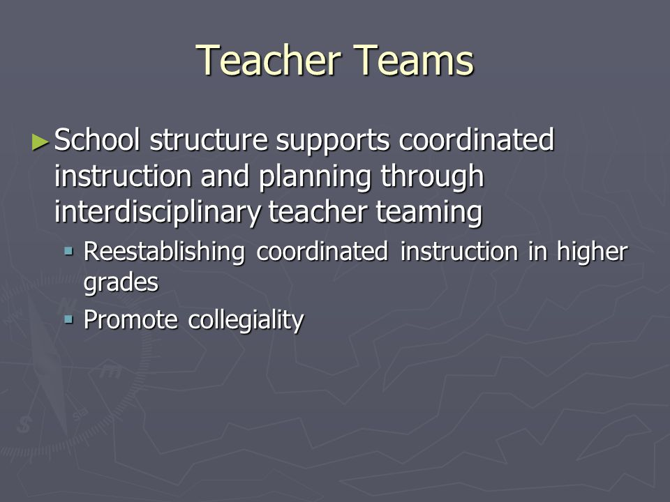 Teacher Teams School structure supports coordinated instruction and planning through interdisciplinary teacher teaming School structure supports coordinated instruction and planning through interdisciplinary teacher teaming Reestablishing coordinated instruction in higher grades Reestablishing coordinated instruction in higher grades Promote collegiality Promote collegiality