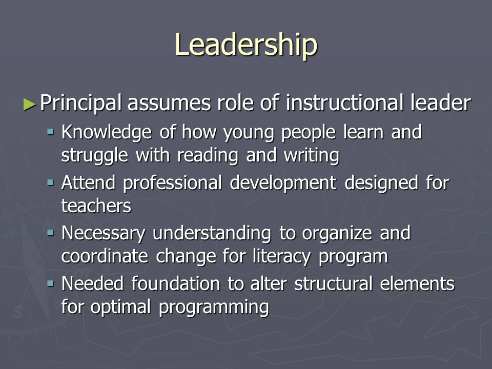 Leadership Principal assumes role of instructional leader Principal assumes role of instructional leader Knowledge of how young people learn and struggle with reading and writing Knowledge of how young people learn and struggle with reading and writing Attend professional development designed for teachers Attend professional development designed for teachers Necessary understanding to organize and coordinate change for literacy program Necessary understanding to organize and coordinate change for literacy program Needed foundation to alter structural elements for optimal programming Needed foundation to alter structural elements for optimal programming