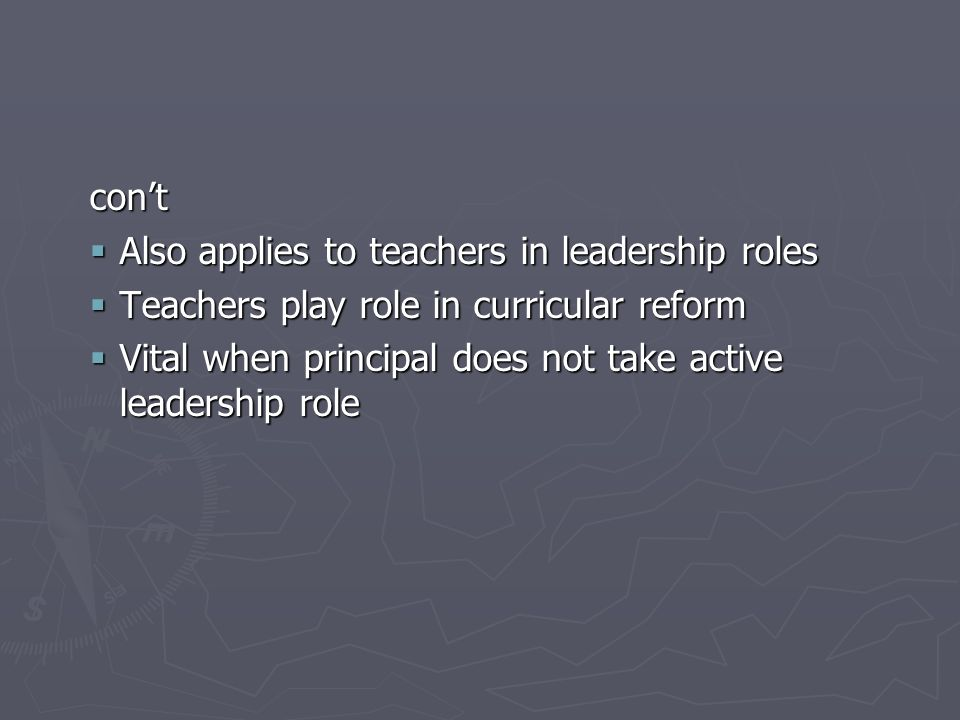 cont Also applies to teachers in leadership roles Also applies to teachers in leadership roles Teachers play role in curricular reform Teachers play role in curricular reform Vital when principal does not take active leadership role Vital when principal does not take active leadership role