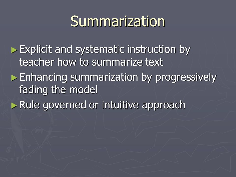 Summarization Explicit and systematic instruction by teacher how to summarize text Explicit and systematic instruction by teacher how to summarize text Enhancing summarization by progressively fading the model Enhancing summarization by progressively fading the model Rule governed or intuitive approach Rule governed or intuitive approach