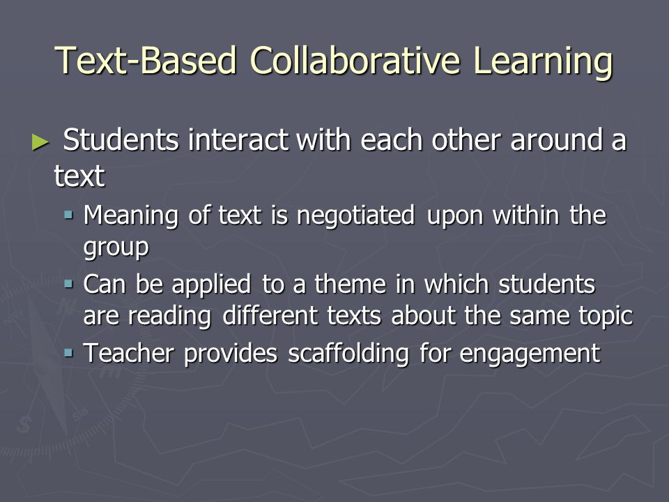 Text-Based Collaborative Learning Students interact with each other around a text Students interact with each other around a text Meaning of text is negotiated upon within the group Meaning of text is negotiated upon within the group Can be applied to a theme in which students are reading different texts about the same topic Can be applied to a theme in which students are reading different texts about the same topic Teacher provides scaffolding for engagement Teacher provides scaffolding for engagement