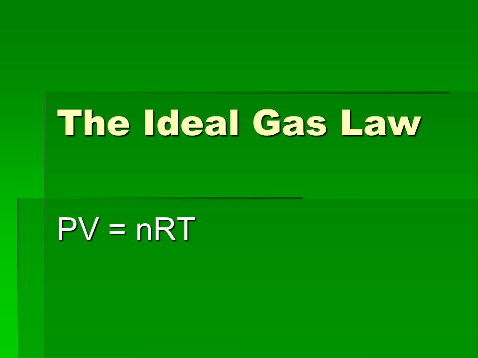 The Ideal Gas Law PV = nRT