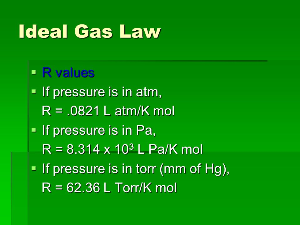 Ideal Gas Law R values R values If pressure is in atm, If pressure is in atm, R =.0821 L atm/K mol R =.0821 L atm/K mol If pressure is in Pa, If press