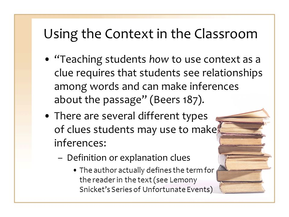 Using the Context in the Classroom Teaching students how to use context as a clue requires that students see relationships among words and can make inferences about the passage (Beers 187).