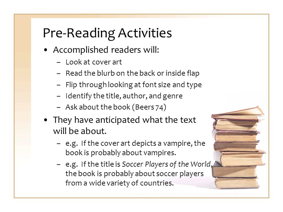 Pre-Reading Activities Accomplished readers will: –Look at cover art –Read the blurb on the back or inside flap –Flip through looking at font size and type –Identify the title, author, and genre –Ask about the book (Beers 74) They have anticipated what the text will be about.