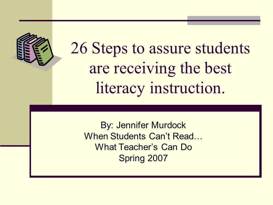 26 Steps to assure students are receiving the best literacy instruction. By: Jennifer Murdock When Students Cant Read… What Teachers Can Do Spring 200
