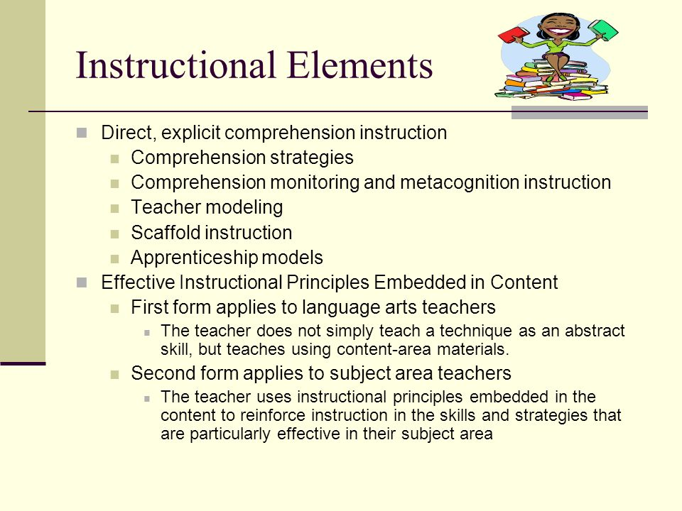 Instructional Elements Direct, explicit comprehension instruction Comprehension strategies Comprehension monitoring and metacognition instruction Teac