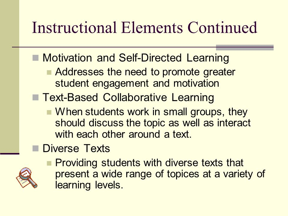 Instructional Elements Continued Motivation and Self-Directed Learning Addresses the need to promote greater student engagement and motivation Text-Ba