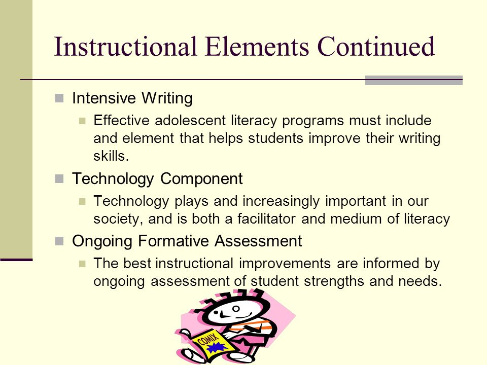 Instructional Elements Continued Intensive Writing Effective adolescent literacy programs must include and element that helps students improve their w