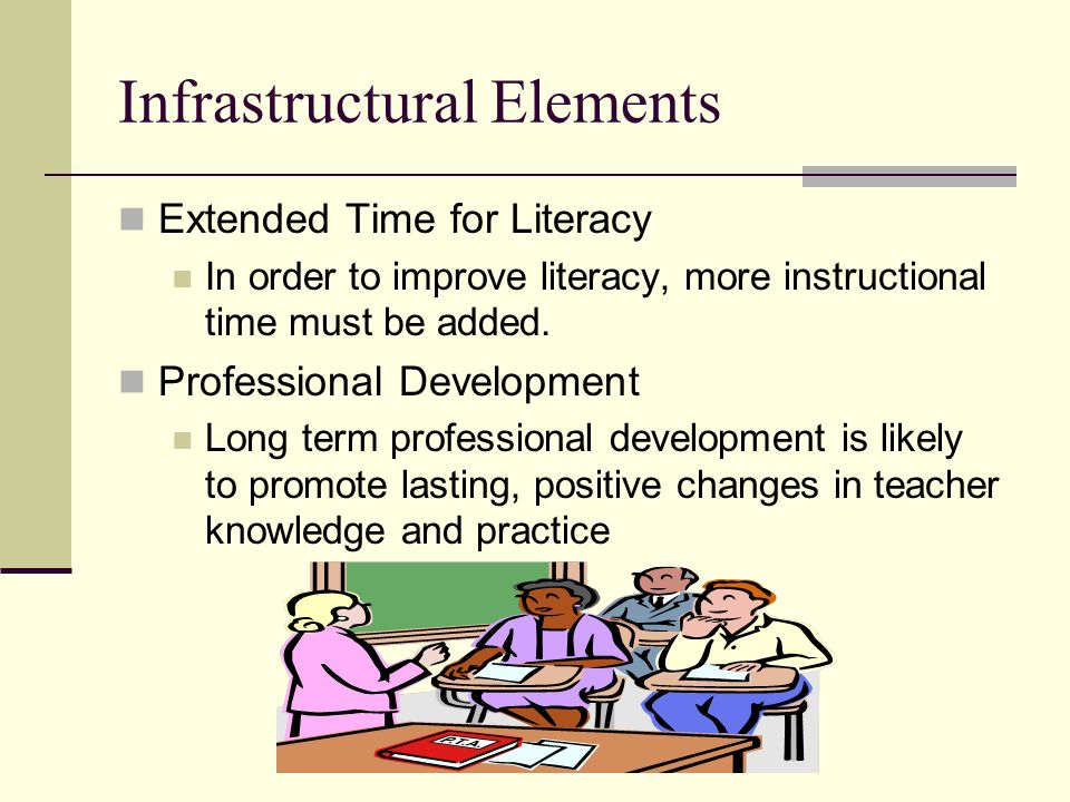 Infrastructural Elements Extended Time for Literacy In order to improve literacy, more instructional time must be added. Professional Development Long