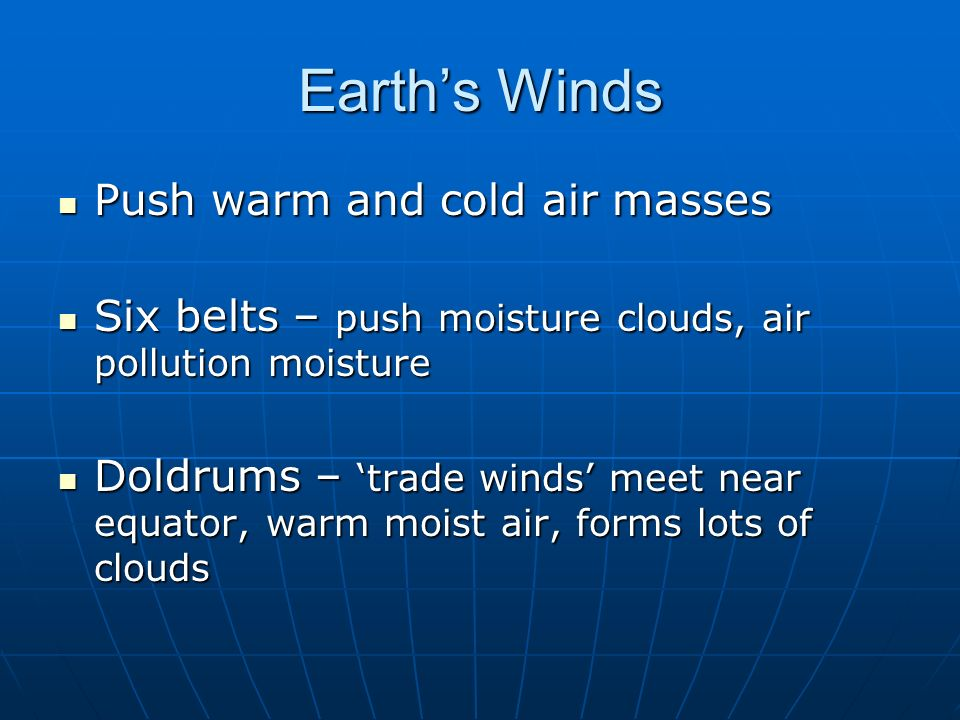 Earths Winds Push warm and cold air masses Push warm and cold air masses Six belts – push moisture clouds, air pollution moisture Six belts – push moi