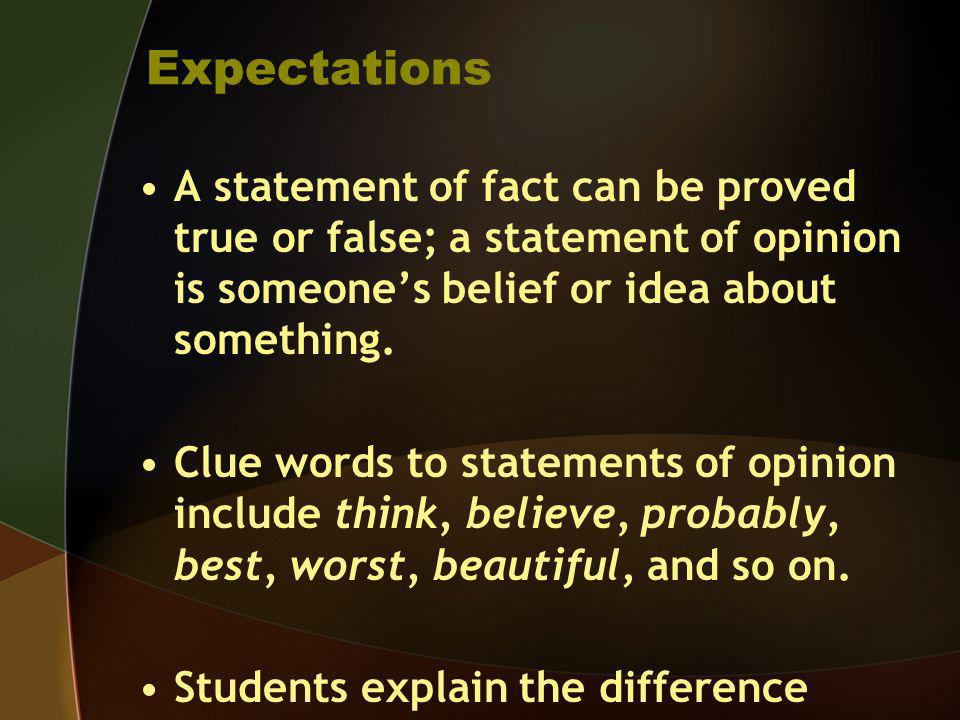 Expectations A statement of fact can be proved true or false; a statement of opinion is someones belief or idea about something. Clue words to stateme