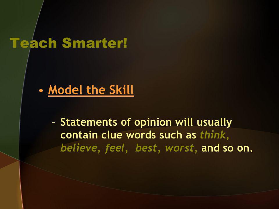 Teach Smarter! Model the Skill –Statements of opinion will usually contain clue words such as think, believe, feel, best, worst, and so on.
