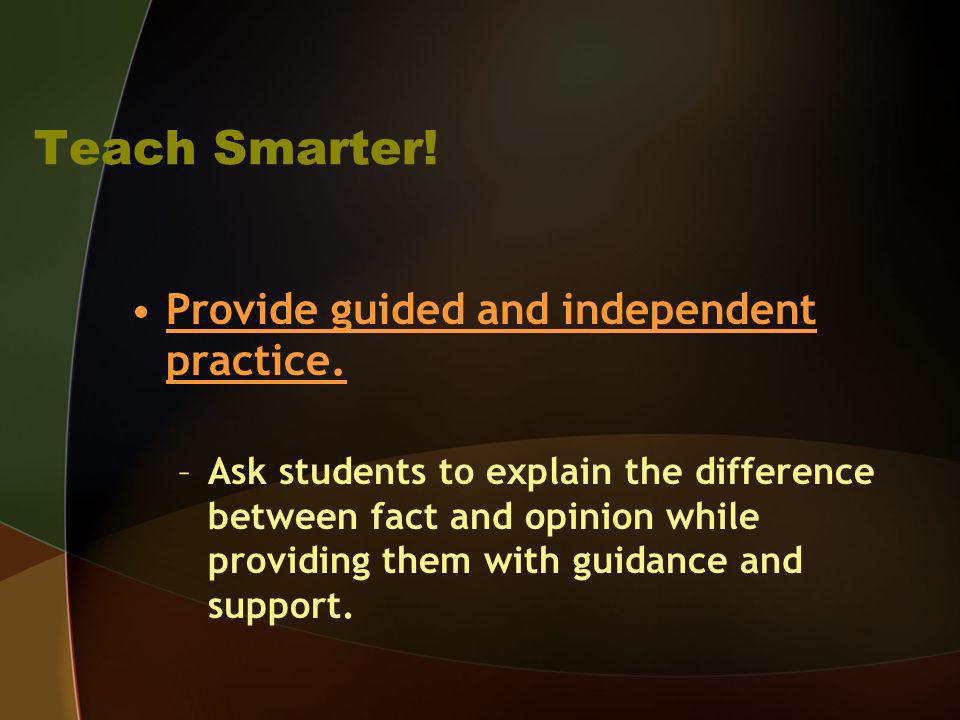 Teach Smarter! Provide guided and independent practice. –Ask students to explain the difference between fact and opinion while providing them with gui