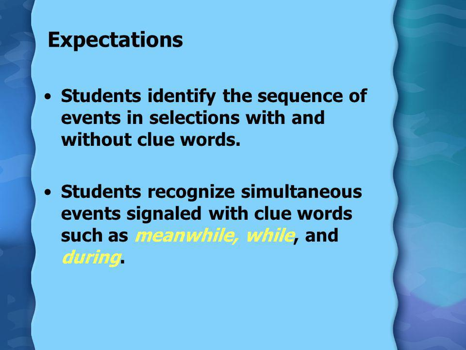 Expectations Students identify the sequence of events in selections with and without clue words. Students recognize simultaneous events signaled with