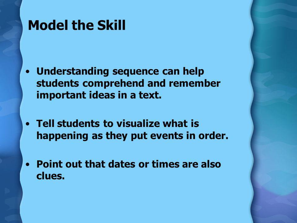 Model the Skill Understanding sequence can help students comprehend and remember important ideas in a text. Tell students to visualize what is happeni
