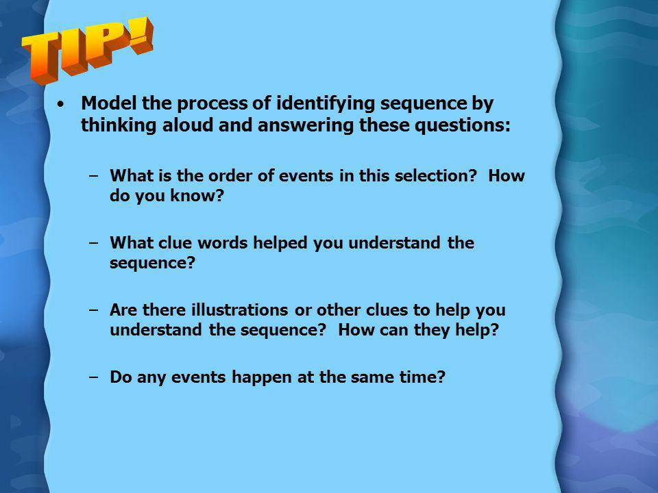 Model the process of identifying sequence by thinking aloud and answering these questions: –What is the order of events in this selection? How do you