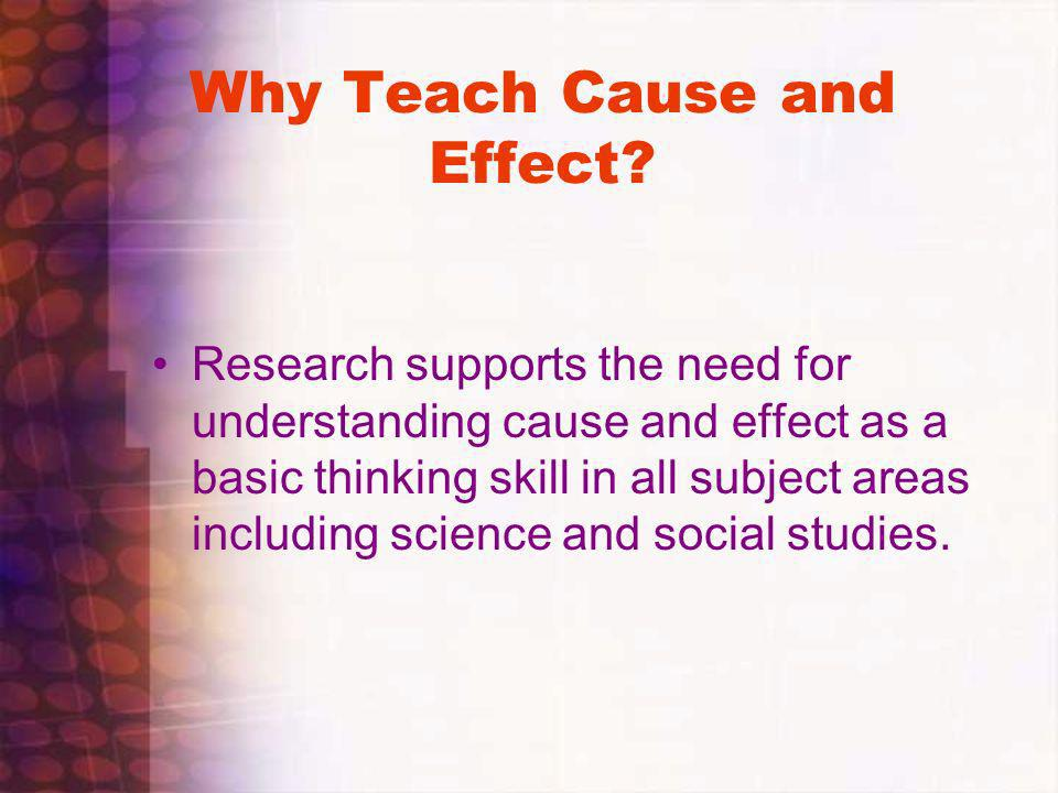 Why Teach Cause and Effect? Research supports the need for understanding cause and effect as a basic thinking skill in all subject areas including sci