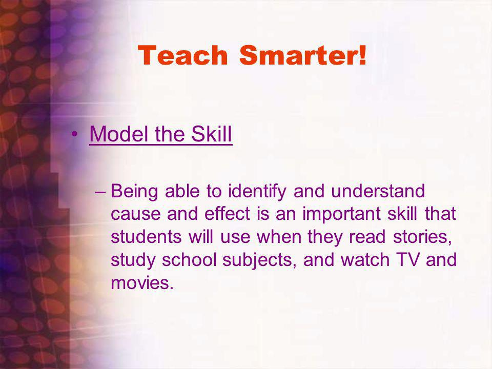 Teach Smarter! Model the Skill –Being able to identify and understand cause and effect is an important skill that students will use when they read sto