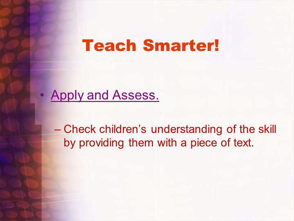Teach Smarter! Apply and Assess. –Check childrens understanding of the skill by providing them with a piece of text.