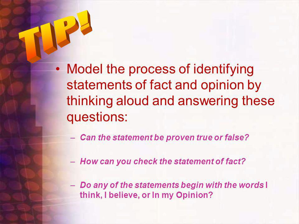 Model the process of identifying statements of fact and opinion by thinking aloud and answering these questions: –Can the statement be proven true or