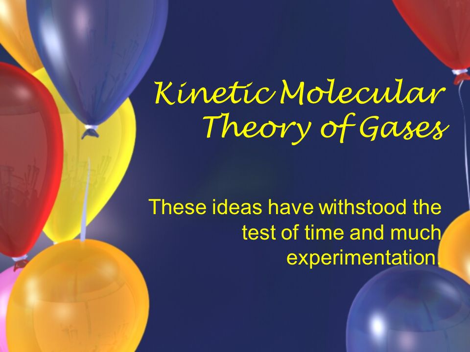 Kinetic Molecular Theory of Gases These ideas have withstood the test of time and much experimentation.
