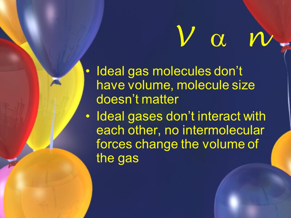 Ideal gas molecules dont have volume, molecule size doesnt matter Ideal gases dont interact with each other, no intermolecular forces change the volum