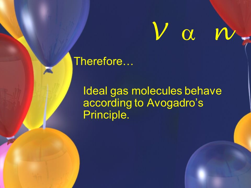 V n Therefore… Ideal gas molecules behave according to Avogadros Principle.